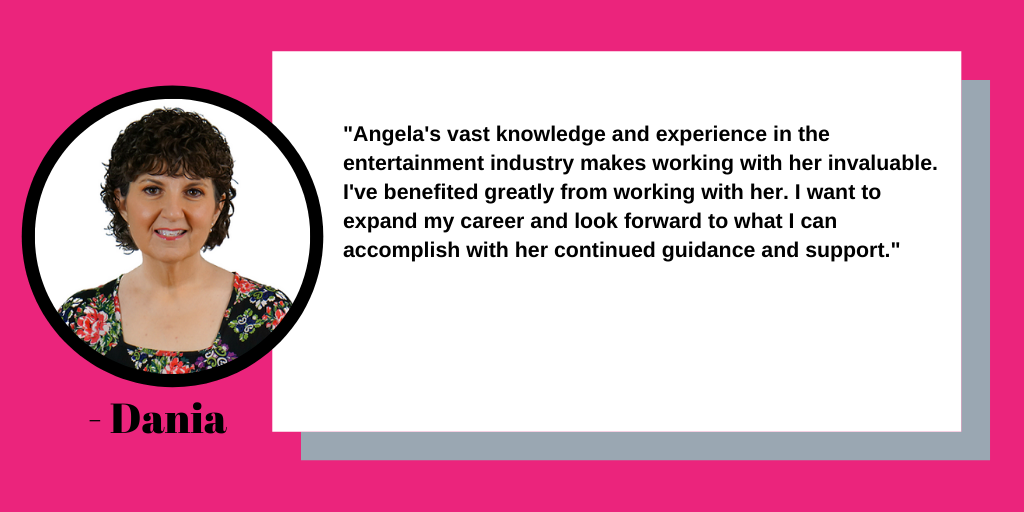 """Angela's vast knowledge and experience in the entertainment industry makes working with her invaluable."" ~Dania"